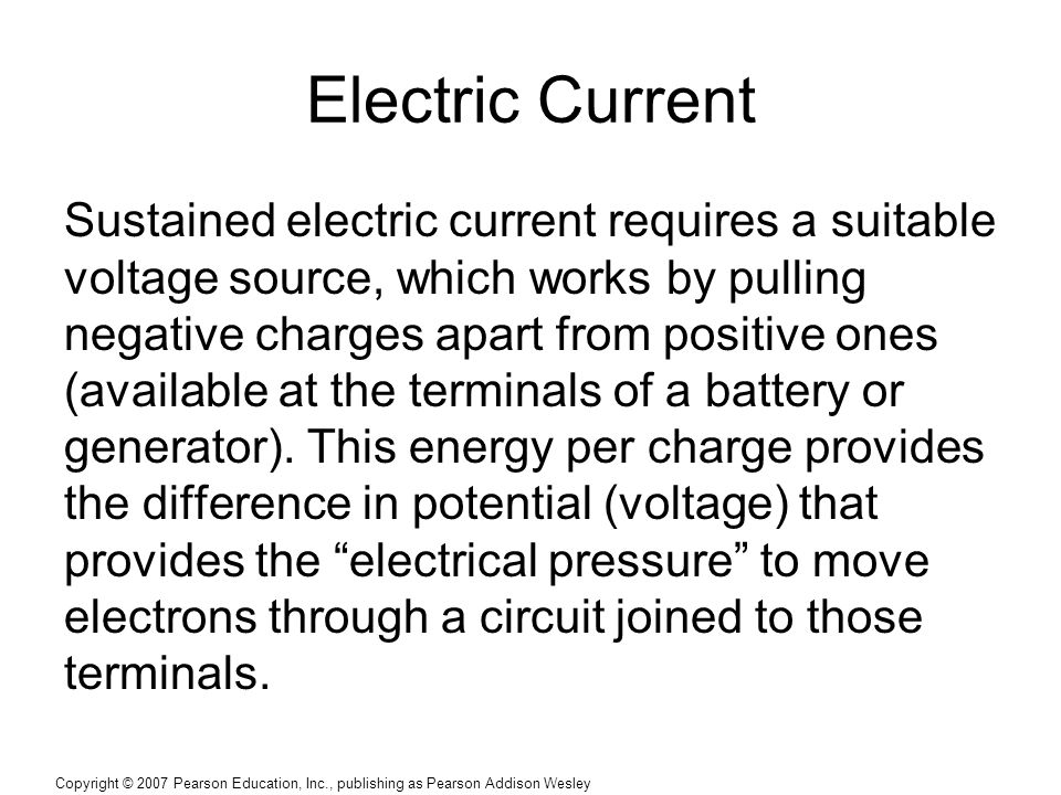 Copyright © 2007 Pearson Education, Inc., publishing as Pearson Addison Wesley Electric Current Sustained electric current requires a suitable voltage source, which works by pulling negative charges apart from positive ones (available at the terminals of a battery or generator).