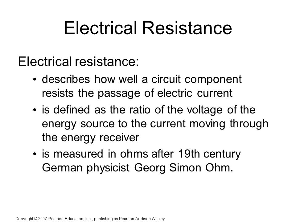 Copyright © 2007 Pearson Education, Inc., publishing as Pearson Addison Wesley Electrical Resistance Electrical resistance: describes how well a circuit component resists the passage of electric current is defined as the ratio of the voltage of the energy source to the current moving through the energy receiver is measured in ohms after 19th century German physicist Georg Simon Ohm.