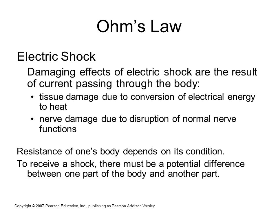 Copyright © 2007 Pearson Education, Inc., publishing as Pearson Addison Wesley Ohm's Law Electric Shock Damaging effects of electric shock are the result of current passing through the body: tissue damage due to conversion of electrical energy to heat nerve damage due to disruption of normal nerve functions Resistance of one's body depends on its condition.