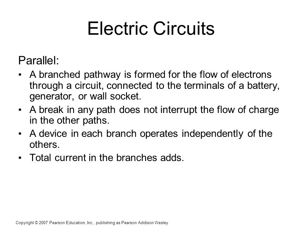 Copyright © 2007 Pearson Education, Inc., publishing as Pearson Addison Wesley Electric Circuits Parallel: A branched pathway is formed for the flow of electrons through a circuit, connected to the terminals of a battery, generator, or wall socket.
