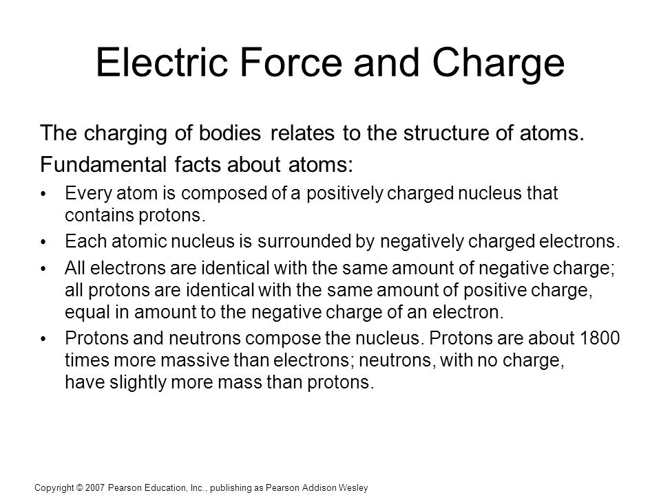 Copyright © 2007 Pearson Education, Inc., publishing as Pearson Addison Wesley Electric Force and Charge The charging of bodies relates to the structure of atoms.