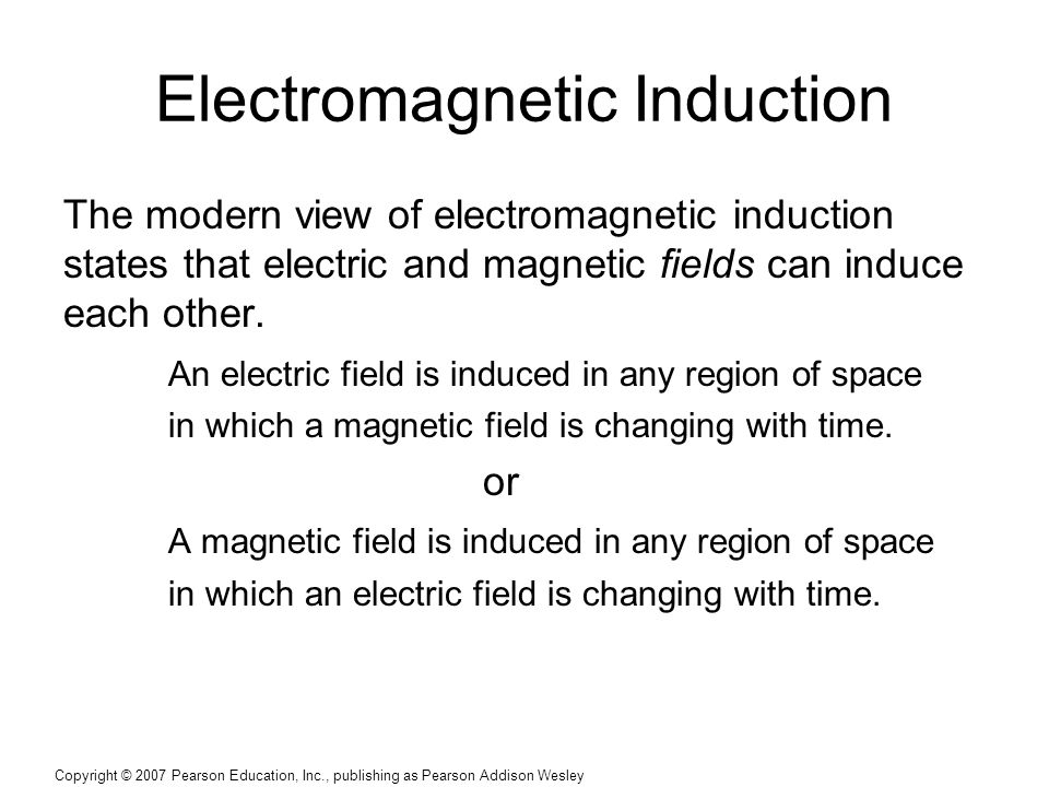 Copyright © 2007 Pearson Education, Inc., publishing as Pearson Addison Wesley Electromagnetic Induction The modern view of electromagnetic induction states that electric and magnetic fields can induce each other.