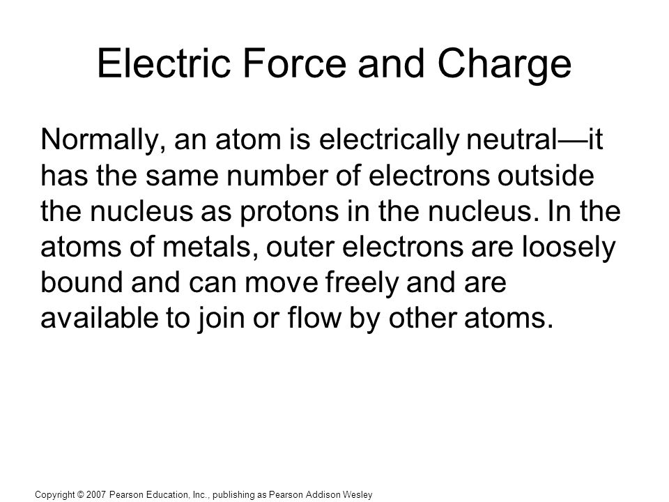 Copyright © 2007 Pearson Education, Inc., publishing as Pearson Addison Wesley Electric Force and Charge Normally, an atom is electrically neutral—it has the same number of electrons outside the nucleus as protons in the nucleus.