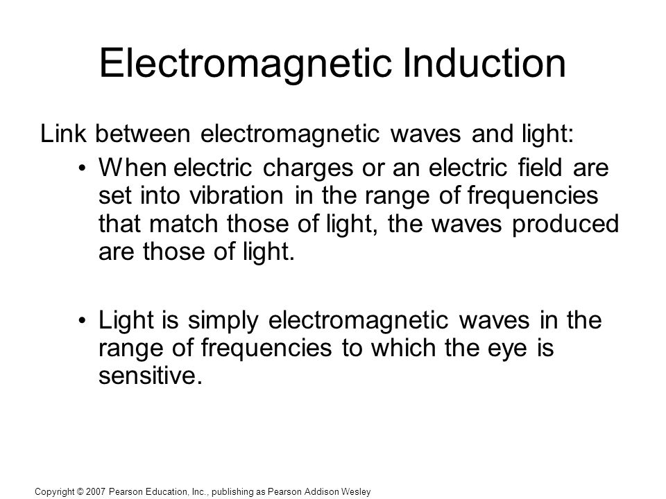 Copyright © 2007 Pearson Education, Inc., publishing as Pearson Addison Wesley Electromagnetic Induction Link between electromagnetic waves and light: When electric charges or an electric field are set into vibration in the range of frequencies that match those of light, the waves produced are those of light.
