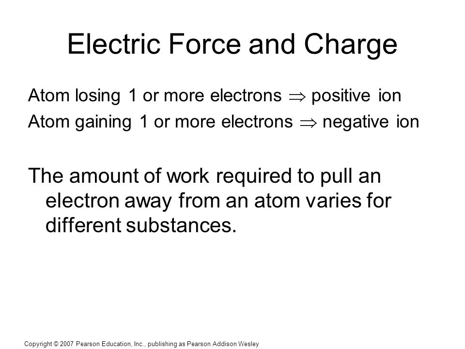 Copyright © 2007 Pearson Education, Inc., publishing as Pearson Addison Wesley Electric Force and Charge Atom losing 1 or more electrons  positive ion Atom gaining 1 or more electrons  negative ion The amount of work required to pull an electron away from an atom varies for different substances.