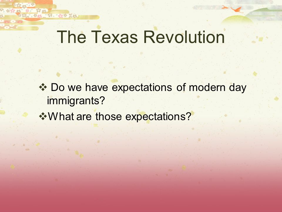 The Texas Revolution  Do we have expectations of modern day immigrants.