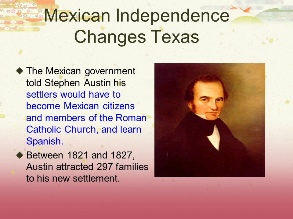 Mexican Independence Changes Texas  The Mexican government told Stephen Austin his settlers would have to become Mexican citizens and members of the Roman Catholic Church, and learn Spanish.