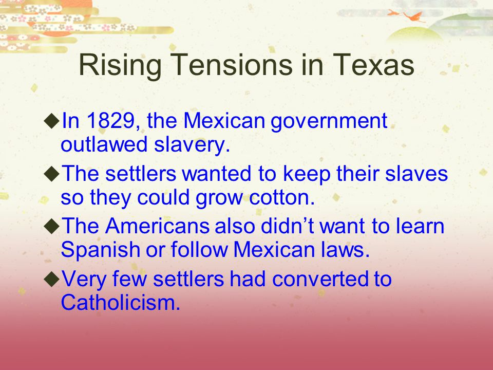 Rising Tensions in Texas  In 1829, the Mexican government outlawed slavery.