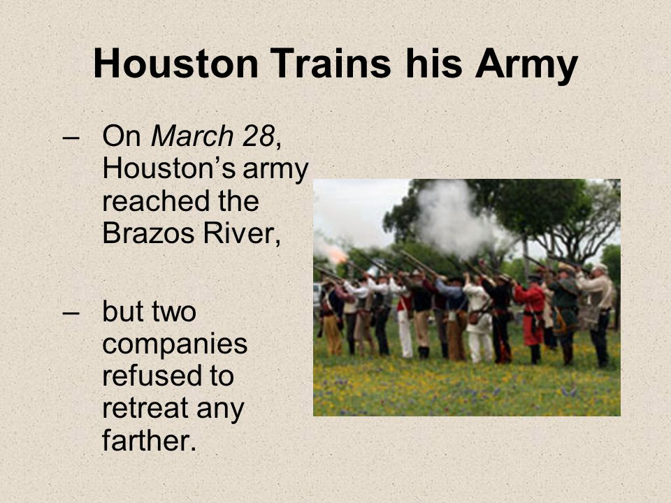 Houston Trains his Army –On March 28, Houston's army reached the Brazos River, –but two companies refused to retreat any farther.
