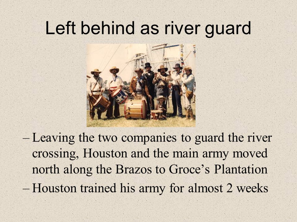 Left behind as river guard –Leaving the two companies to guard the river crossing, Houston and the main army moved north along the Brazos to Groce's Plantation –Houston trained his army for almost 2 weeks
