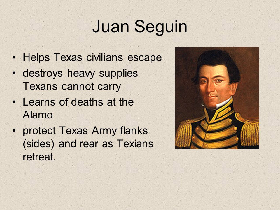 Juan Seguin Helps Texas civilians escape destroys heavy supplies Texans cannot carry Learns of deaths at the Alamo protect Texas Army flanks (sides) and rear as Texians retreat.