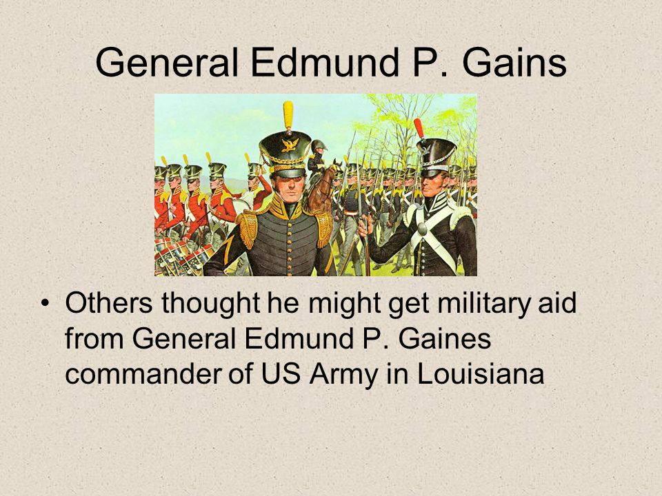 General Edmund P. Gains Others thought he might get military aid from General Edmund P. Gaines commander of US Army in Louisiana