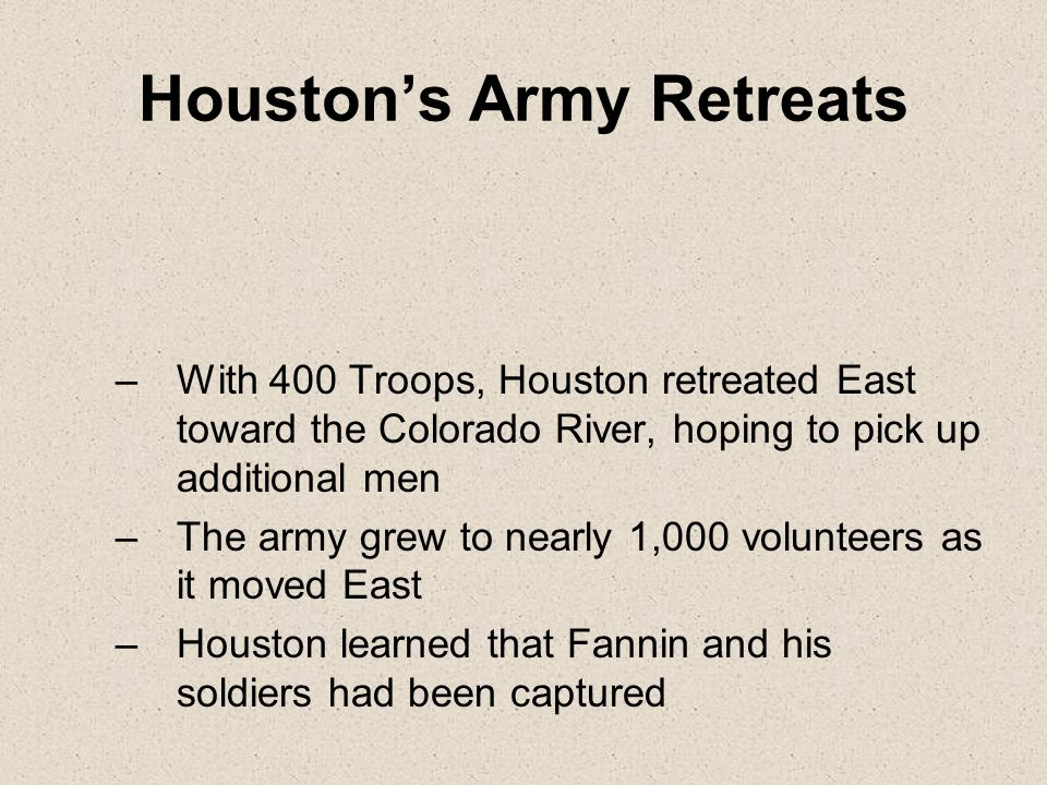 Houston's Army Retreats –With 400 Troops, Houston retreated East toward the Colorado River, hoping to pick up additional men –The army grew to nearly 1,000 volunteers as it moved East –Houston learned that Fannin and his soldiers had been captured