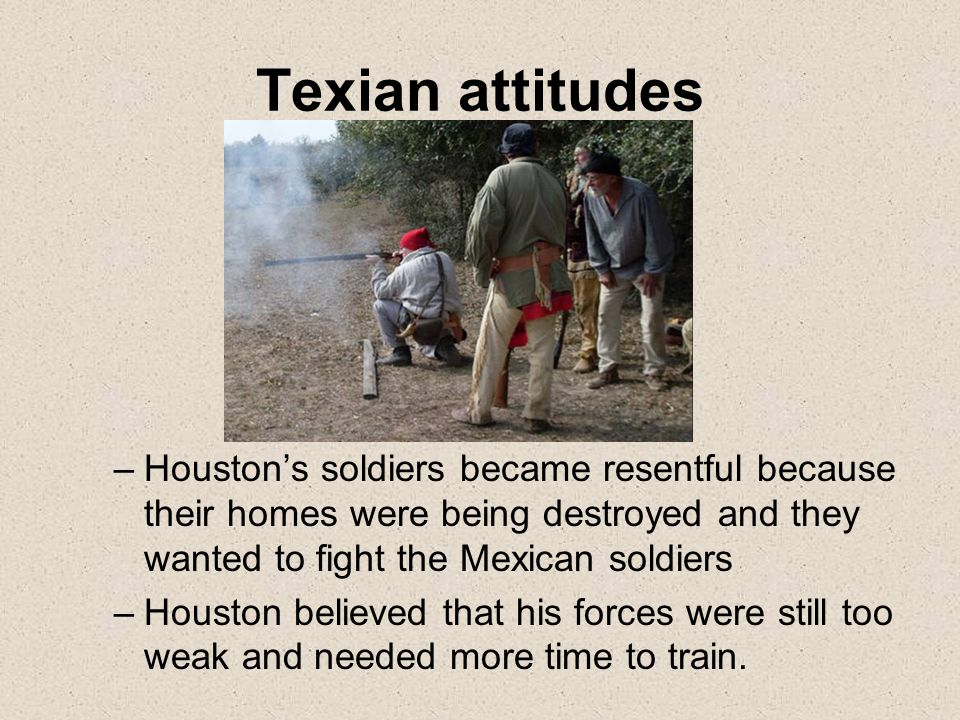 Texian attitudes –Houston's soldiers became resentful because their homes were being destroyed and they wanted to fight the Mexican soldiers –Houston believed that his forces were still too weak and needed more time to train.