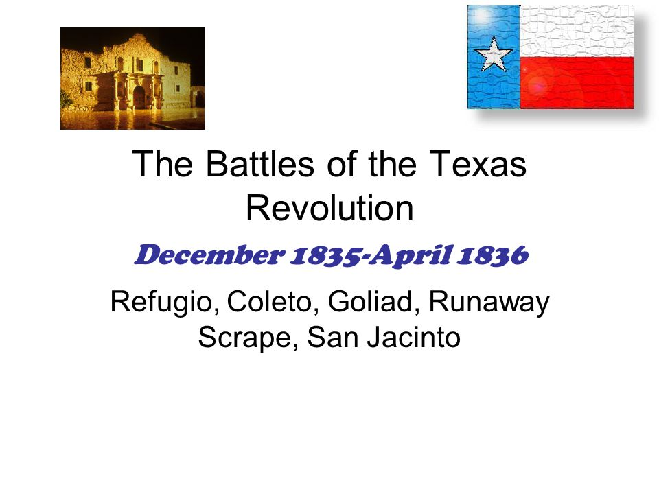 The Battles of the Texas Revolution December 1835-April 1836 Refugio, Coleto, Goliad, Runaway Scrape, San Jacinto