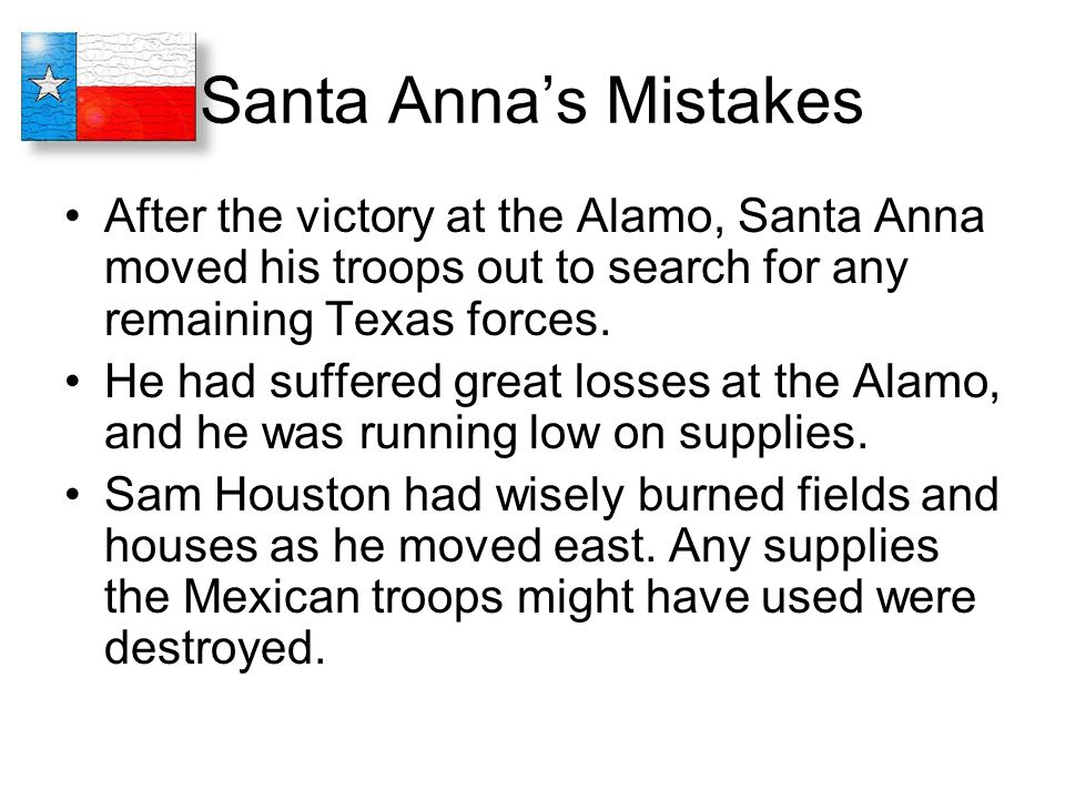 Santa Anna's Mistakes After the victory at the Alamo, Santa Anna moved his troops out to search for any remaining Texas forces. He had suffered great