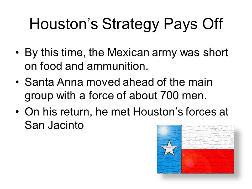 Houston's Strategy Pays Off By this time, the Mexican army was short on food and ammunition. Santa Anna moved ahead of the main group with a force of