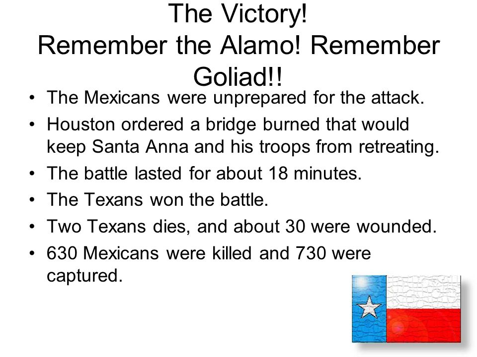 The Victory! Remember the Alamo! Remember Goliad!! The Mexicans were unprepared for the attack. Houston ordered a bridge burned that would keep Santa