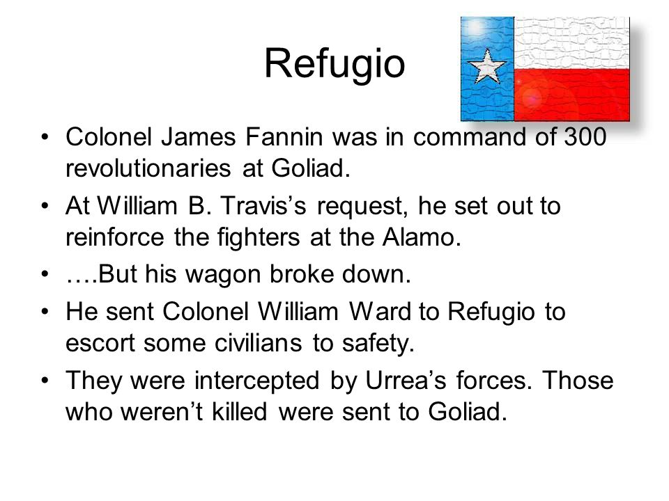 Refugio Colonel James Fannin was in command of 300 revolutionaries at Goliad. At William B. Travis's request, he set out to reinforce the fighters at