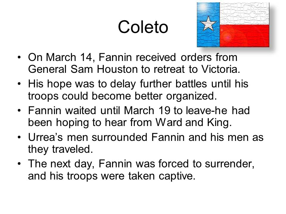 Coleto On March 14, Fannin received orders from General Sam Houston to retreat to Victoria. His hope was to delay further battles until his troops cou