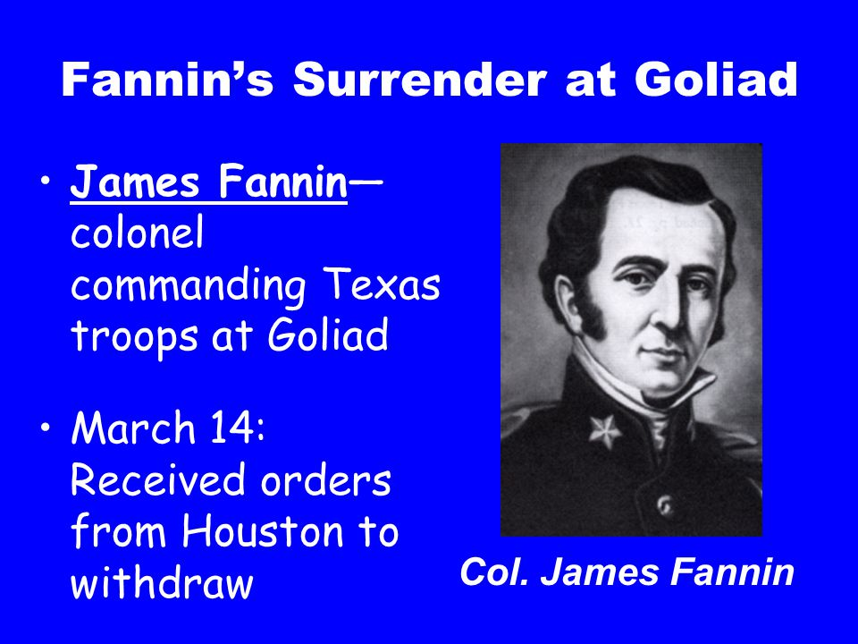 Fannin's Surrender at Goliad James Fannin— colonel commanding Texas troops at Goliad March 14: Received orders from Houston to withdraw Col. James Fan
