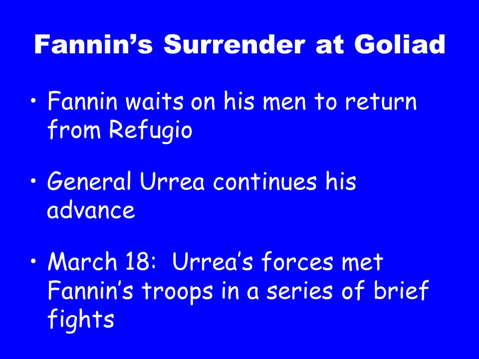 Fannin's Surrender at Goliad Fannin waits on his men to return from Refugio General Urrea continues his advance March 18: Urrea's forces met Fannin's