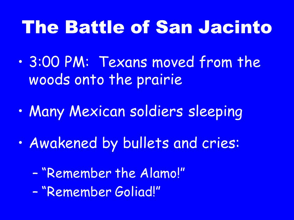 """The Battle of San Jacinto 3:00 PM: Texans moved from the woods onto the prairie Many Mexican soldiers sleeping Awakened by bullets and cries: –""""Rememb"""