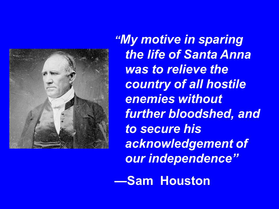 """"""" My motive in sparing the life of Santa Anna was to relieve the country of all hostile enemies without further bloodshed, and to secure his acknowled"""