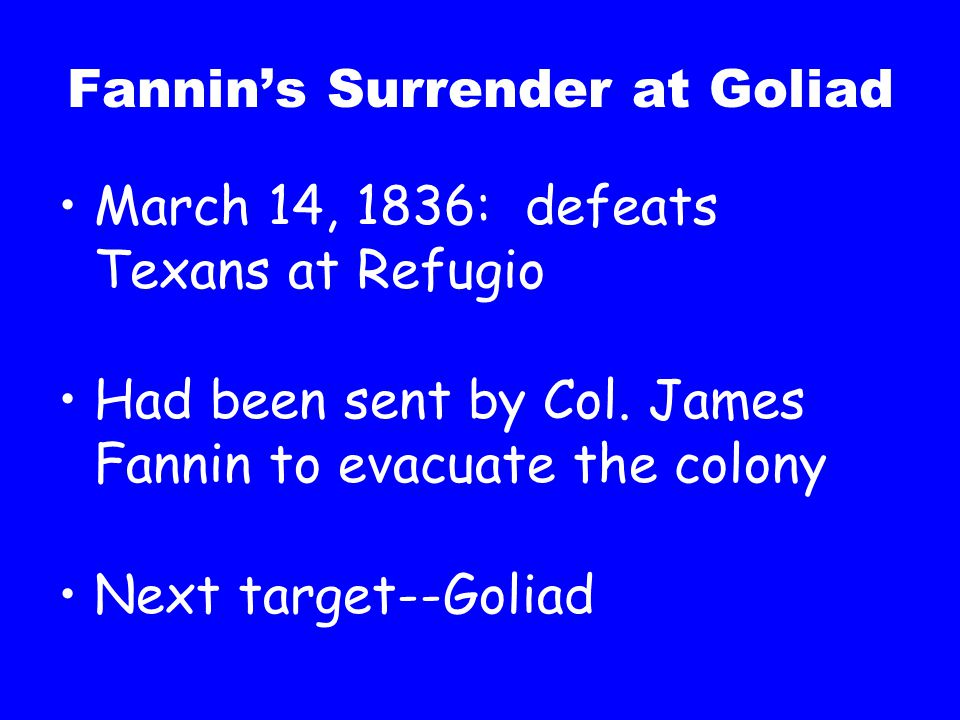 Fannin's Surrender at Goliad March 14, 1836: defeats Texans at Refugio Had been sent by Col. James Fannin to evacuate the colony Next target--Goliad