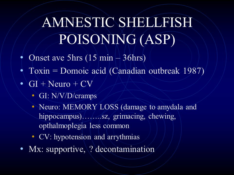 AMNESTIC SHELLFISH POISONING (ASP) Onset ave 5hrs (15 min – 36hrs) Toxin = Domoic acid (Canadian outbreak 1987) GI + Neuro + CV GI: N/V/D/cramps Neuro: MEMORY LOSS (damage to amydala and hippocampus)……..sz, grimacing, chewing, opthalmoplegia less common CV: hypotension and arrythmias Mx: supportive, .