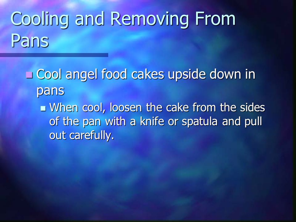 Cooling and Removing From Pans Cool angel food cakes upside down in pans Cool angel food cakes upside down in pans When cool, loosen the cake from the sides of the pan with a knife or spatula and pull out carefully.
