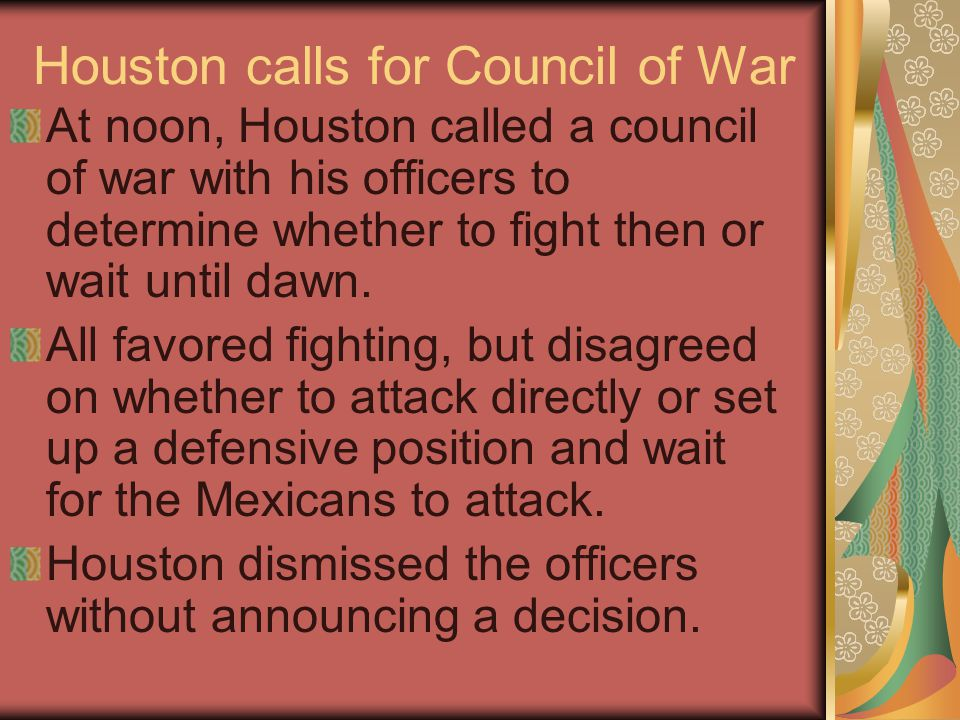 Houston calls for Council of War At noon, Houston called a council of war with his officers to determine whether to fight then or wait until dawn.