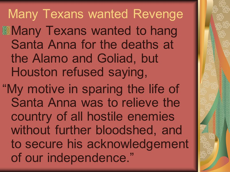 Many Texans wanted Revenge Many Texans wanted to hang Santa Anna for the deaths at the Alamo and Goliad, but Houston refused saying, My motive in sparing the life of Santa Anna was to relieve the country of all hostile enemies without further bloodshed, and to secure his acknowledgement of our independence.