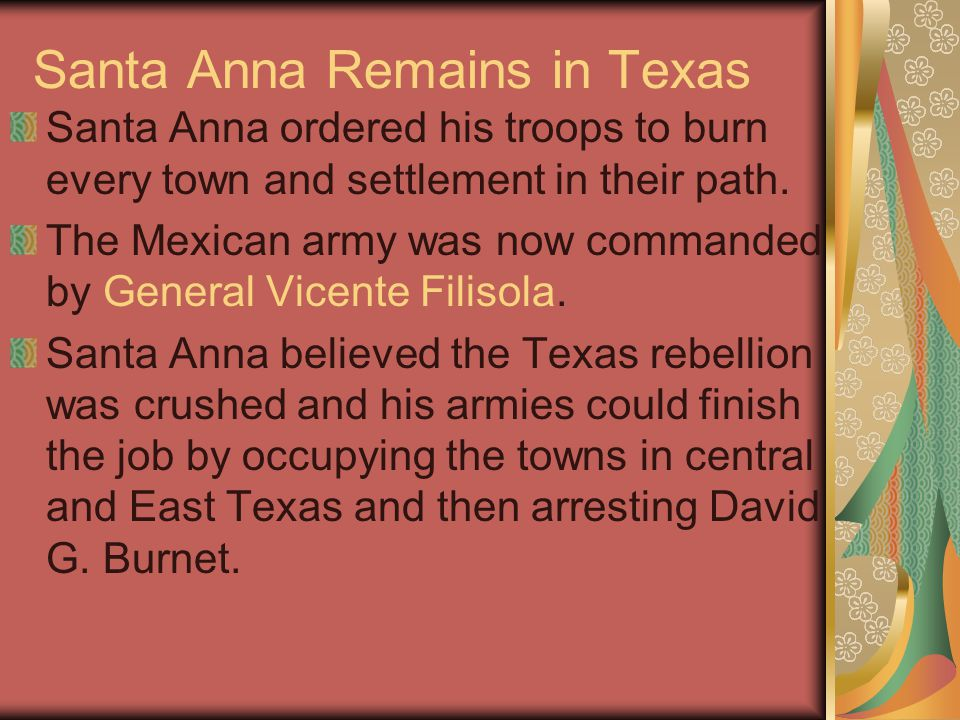 Santa Anna Remains in Texas Santa Anna ordered his troops to burn every town and settlement in their path.