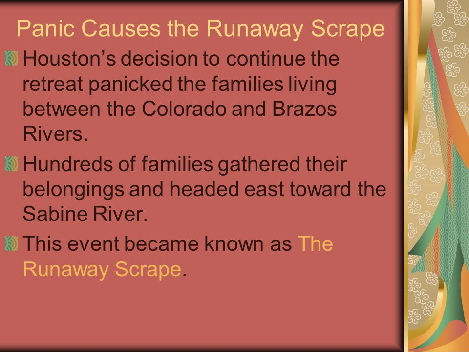 Panic Causes the Runaway Scrape Houston's decision to continue the retreat panicked the families living between the Colorado and Brazos Rivers.