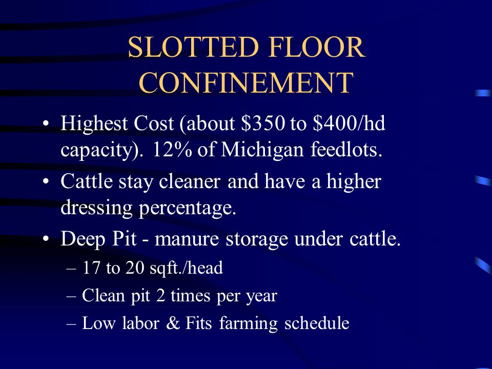SLOTTED FLOOR CONFINEMENT Highest Cost (about $350 to $400/hd capacity). 12% of Michigan feedlots. Cattle stay cleaner and have a higher dressing perc