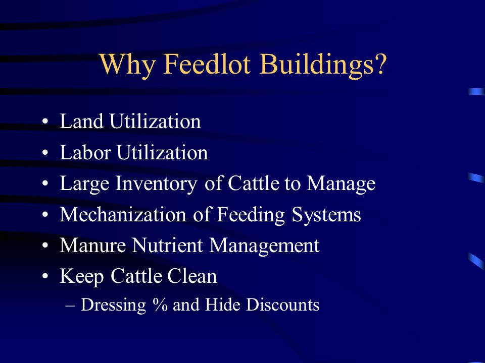Why Feedlot Buildings? Land Utilization Labor Utilization Large Inventory of Cattle to Manage Mechanization of Feeding Systems Manure Nutrient Managem