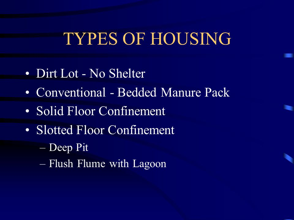 TYPES OF HOUSING Dirt Lot - No Shelter Conventional - Bedded Manure Pack Solid Floor Confinement Slotted Floor Confinement –Deep Pit –Flush Flume with