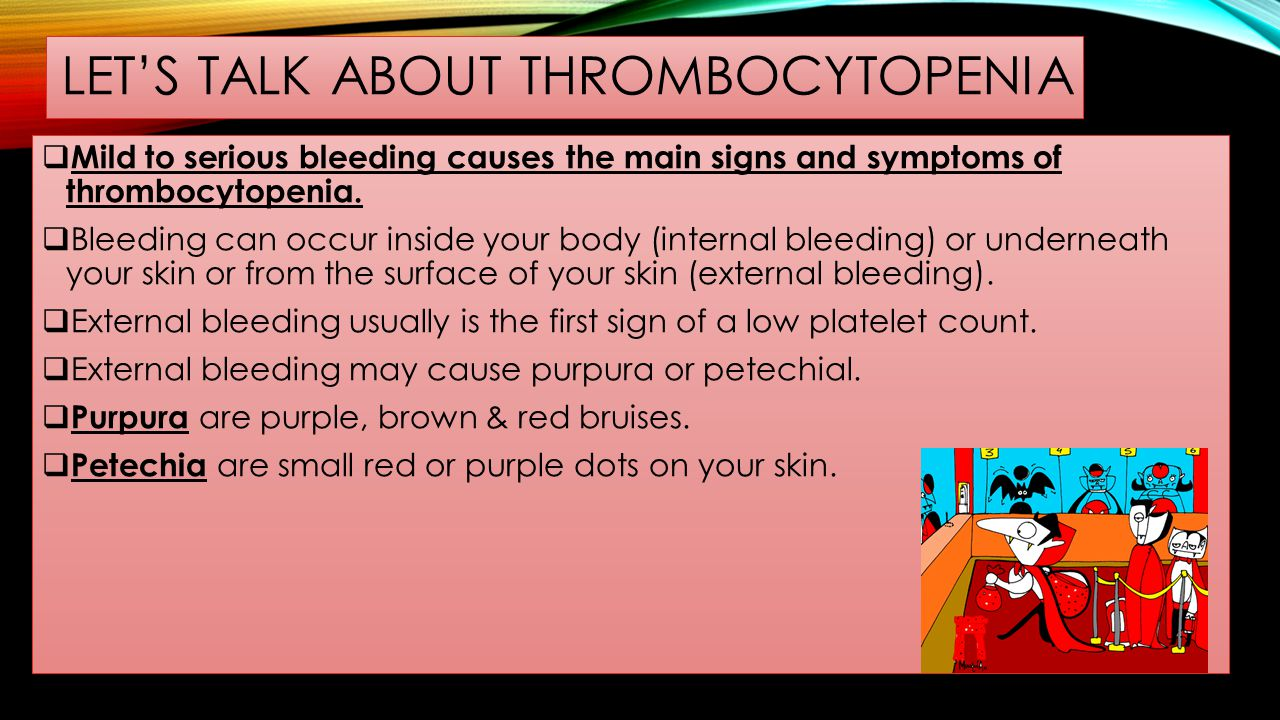 LET'S TALK ABOUT THROMBOCYTOPENIA  Mild to serious bleeding causes the main signs and symptoms of thrombocytopenia.  Bleeding can occur inside your