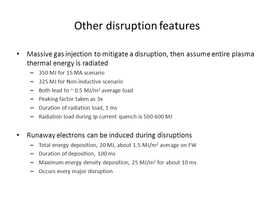 Other disruption features Massive gas injection to mitigate a disruption, then assume entire plasma thermal energy is radiated – 350 MJ for 15 MA scenario – 325 MJ for Non-inductive scenario – Both lead to ~ 0.5 MJ/m 2 average load – Peaking factor taken as 3x – Duration of radiation load, 1 ms – Radiation load during Ip current quench is 500-600 MJ Runaway electrons can be induced during disruptions – Total energy deposition, 20 MJ, about 1.5 MJ/m 2 average on FW – Duration of deposition, 100 ms – Maximum energy density deposition, 25 MJ/m 2 for about 10 ms – Occurs every major disruption