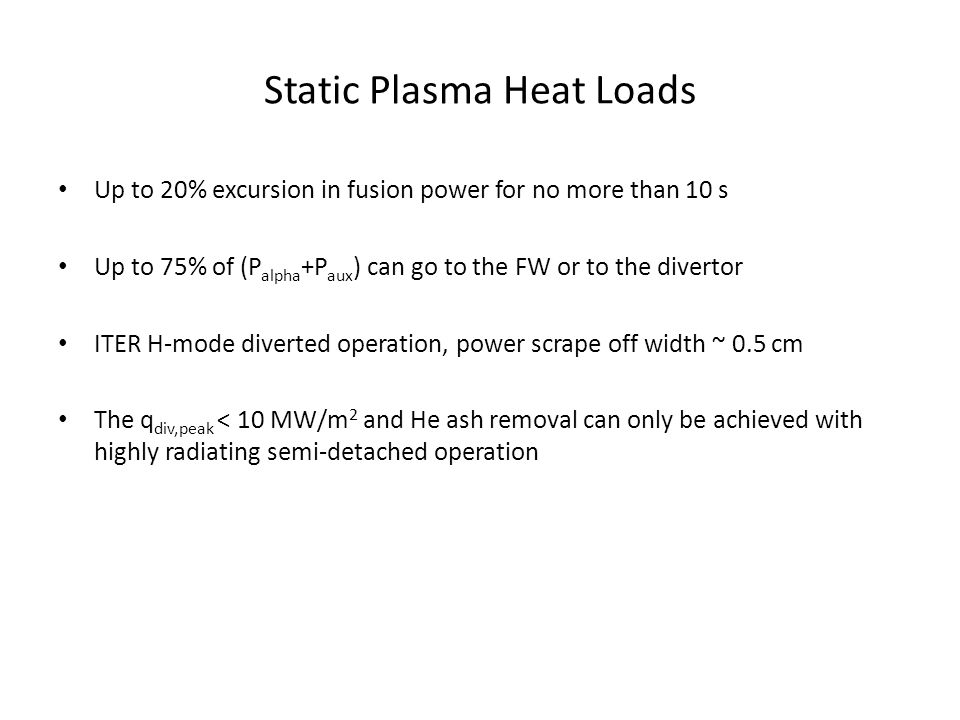 Static Plasma Heat Loads Up to 20% excursion in fusion power for no more than 10 s Up to 75% of (P alpha +P aux ) can go to the FW or to the divertor ITER H-mode diverted operation, power scrape off width ~ 0.5 cm The q div,peak < 10 MW/m 2 and He ash removal can only be achieved with highly radiating semi-detached operation