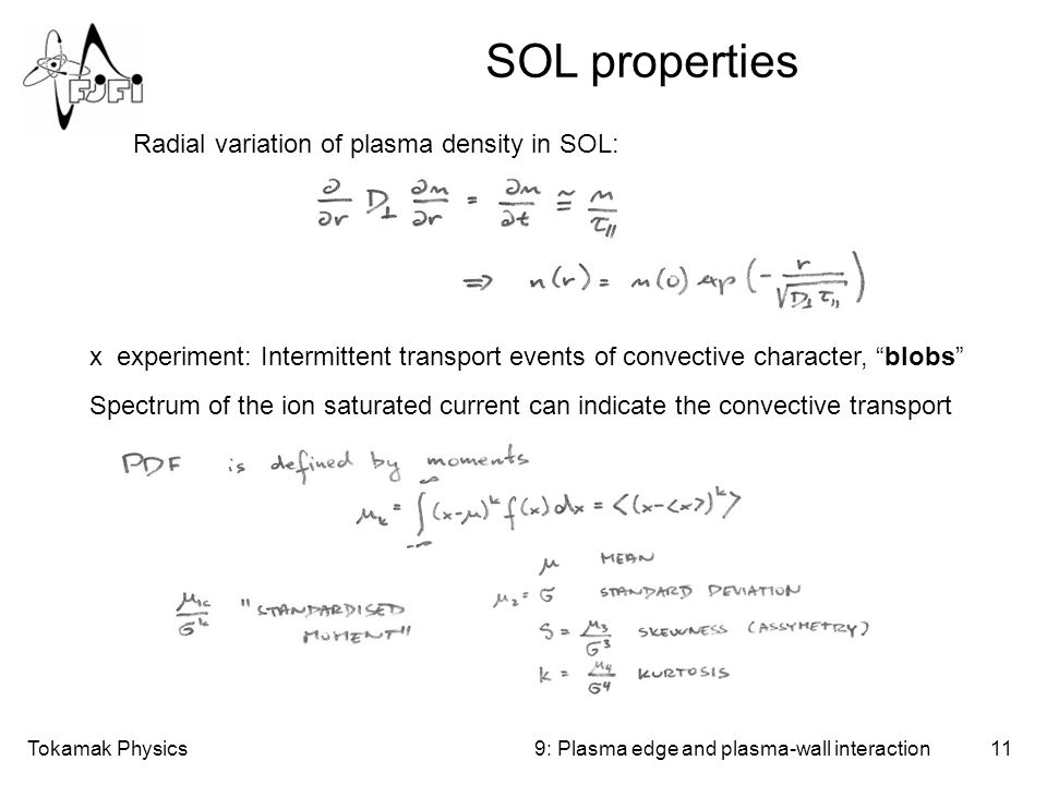 Tokamak Physics11 SOL properties 9: Plasma edge and plasma-wall interaction Radial variation of plasma density in SOL: x experiment: Intermittent transport events of convective character, blobs Spectrum of the ion saturated current can indicate the convective transport