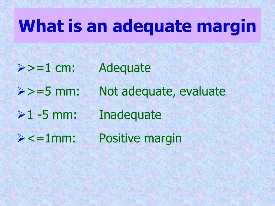 What is an adequate margin  >=1 cm: Adequate  >=5 mm: Not adequate, evaluate  1 -5 mm: Inadequate  <=1mm:Positive margin