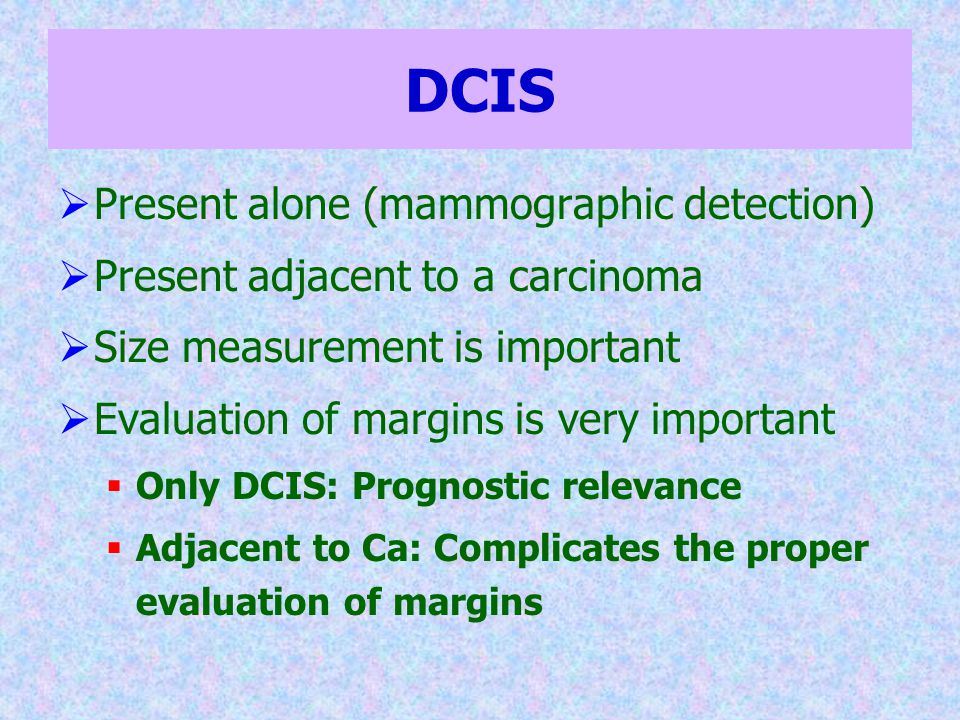 DCIS  Present alone (mammographic detection)  Present adjacent to a carcinoma  Size measurement is important  Evaluation of margins is very import