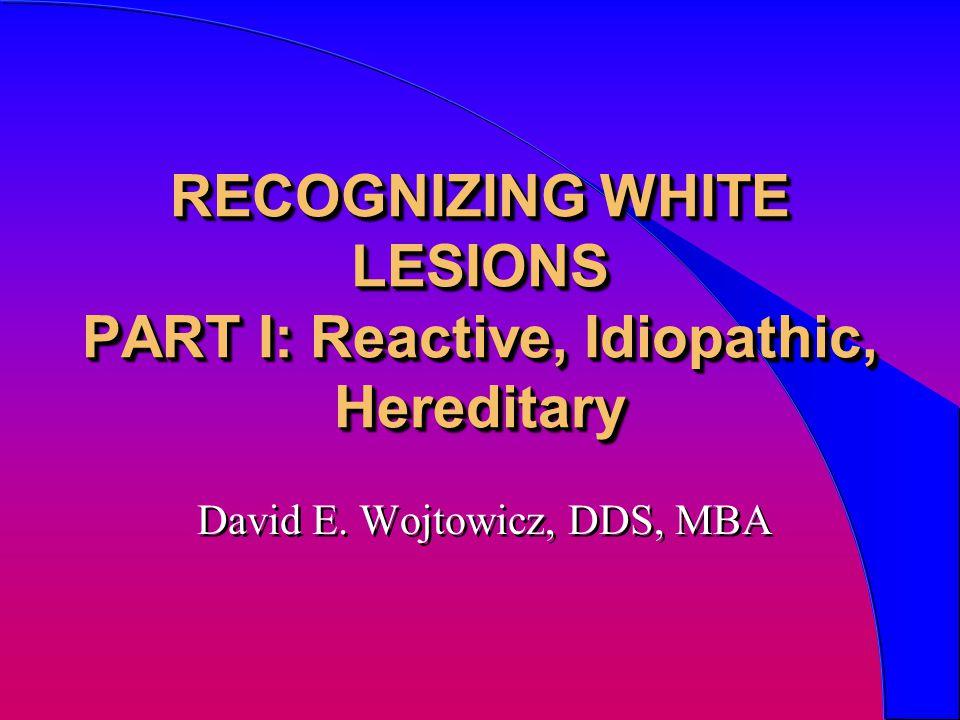 RECOGNIZING WHITE LESIONS PART I: Reactive, Idiopathic, Hereditary David E. Wojtowicz, DDS, MBA