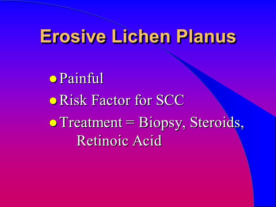 Erosive Lichen Planus l Painful l Risk Factor for SCC l Treatment = Biopsy, Steroids, Retinoic Acid l Painful l Risk Factor for SCC l Treatment = Biop