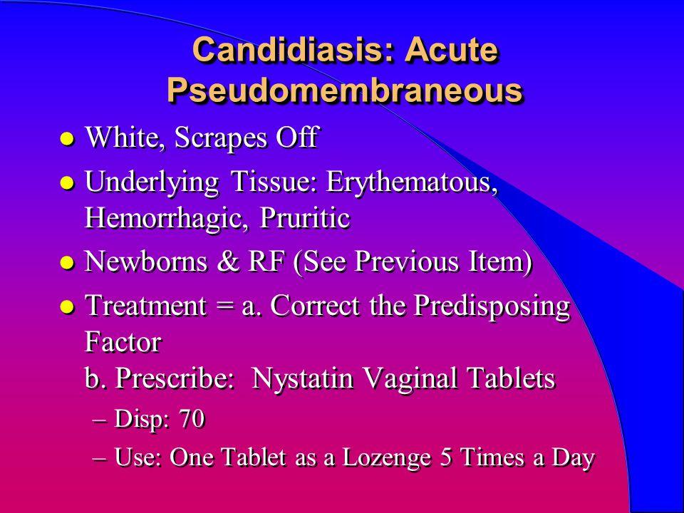 Candidiasis: Acute Pseudomembraneous l White, Scrapes Off l Underlying Tissue: Erythematous, Hemorrhagic, Pruritic l Newborns & RF (See Previous Item)