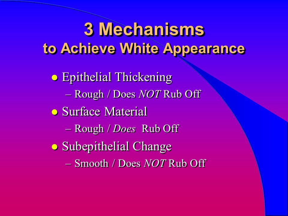 3 Mechanisms to Achieve White Appearance l Epithelial Thickening –Rough / Does NOT Rub Off l Surface Material –Rough / Does Rub Off l Subepithelial Ch