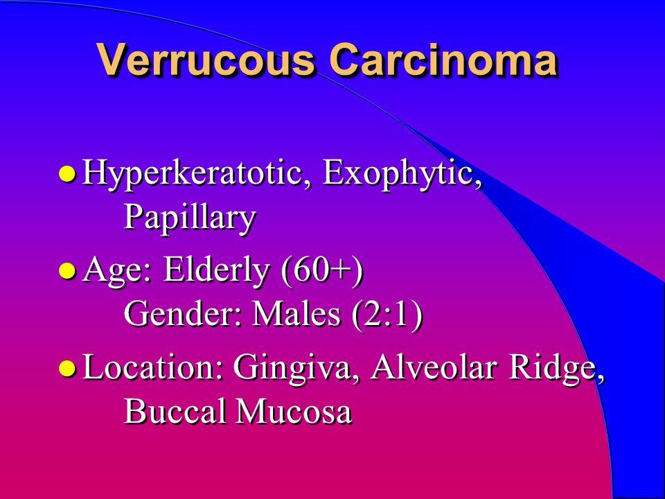Verrucous Carcinoma l Hyperkeratotic, Exophytic, Papillary l Age: Elderly (60+) Gender: Males (2:1) l Location: Gingiva, Alveolar Ridge, Buccal Mucosa