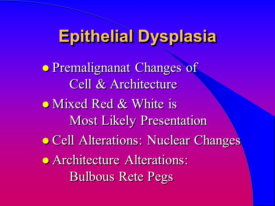 Epithelial Dysplasia l Premalignanat Changes of Cell & Architecture l Mixed Red & White is Most Likely Presentation l Cell Alterations: Nuclear Change